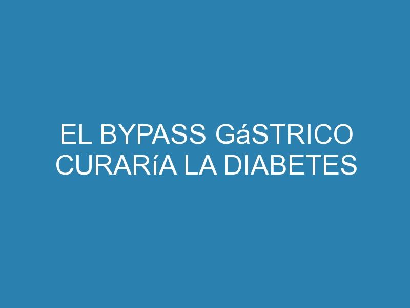 El bypass gástrico curaría la diabetes 1